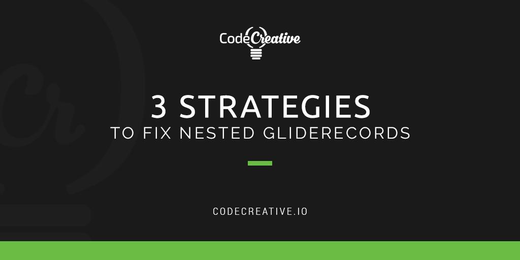 3 Strategies To Fix Nested GlideRecords | CodeCreative | A